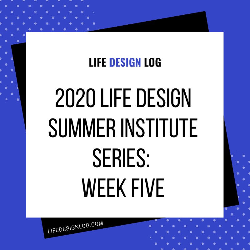 2020 Life Design Summer Institute Series: Week Five