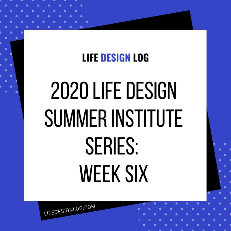 2020 Life Design Summer Institute Series: Week Six